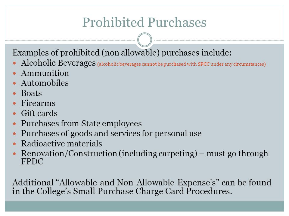 Prohibited Purchases Examples of prohibited (non allowable) purchases include: Alcoholic Beverages (alcoholic beverages cannot be purchased with SPCC under any circumstances) Ammunition Automobiles Boats Firearms Gift cards Purchases from State employees Purchases of goods and services for personal use Radioactive materials Renovation/Construction (including carpeting) – must go through FPDC Additional Allowable and Non-Allowable Expense s can be found in the Colleges Small Purchase Charge Card Procedures.