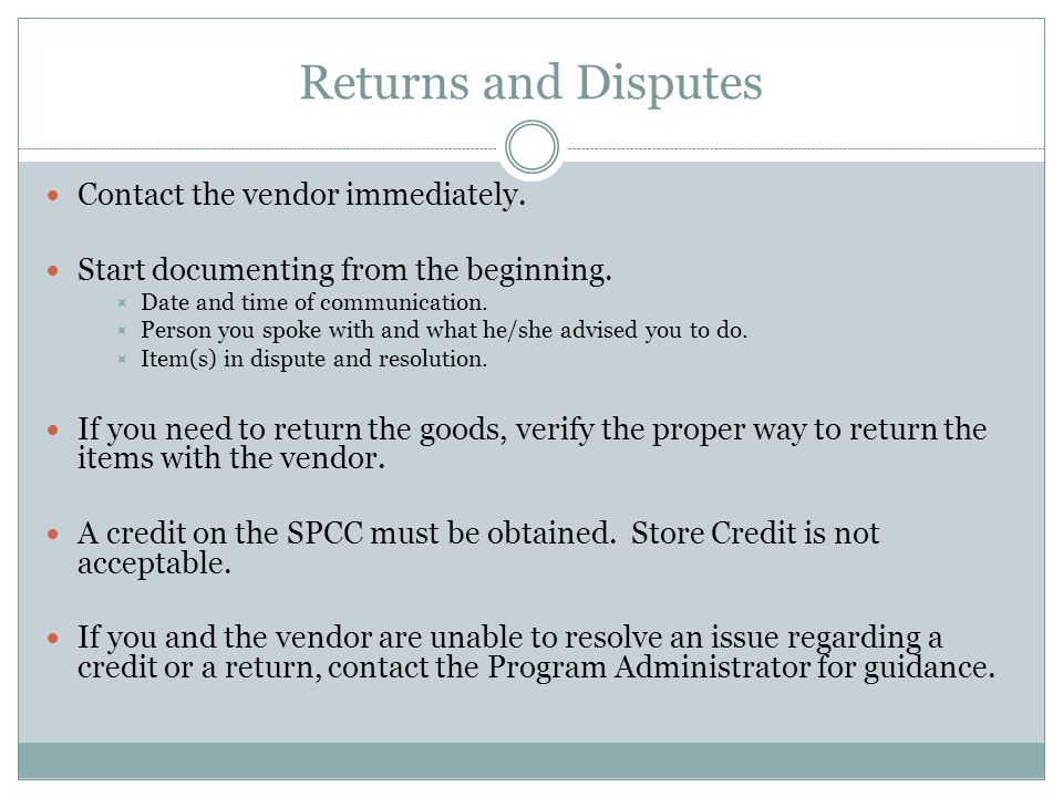 Returns and Disputes Contact the vendor immediately. Start documenting from the beginning. Date and time of communication. Person you spoke with and w