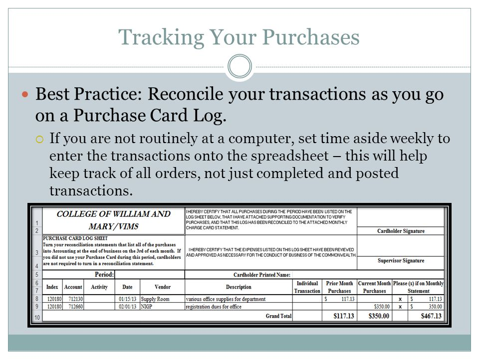 Tracking Your Purchases Best Practice: Reconcile your transactions as you go on a Purchase Card Log. If you are not routinely at a computer, set time