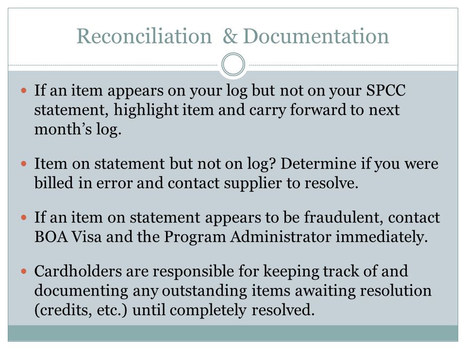Reconciliation & Documentation If an item appears on your log but not on your SPCC statement, highlight item and carry forward to next months log.