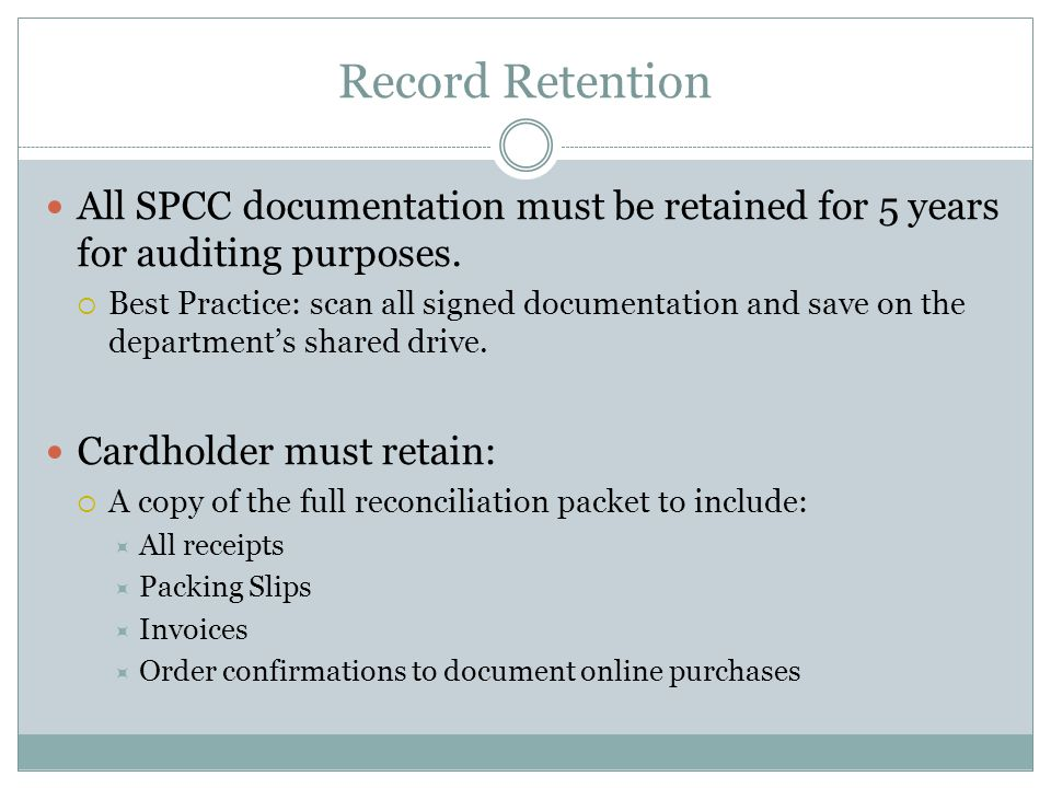 Record Retention All SPCC documentation must be retained for 5 years for auditing purposes. Best Practice: scan all signed documentation and save on t