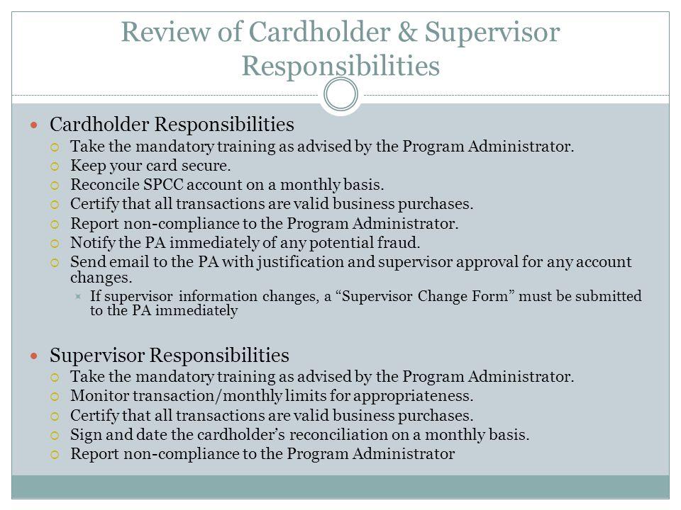 Review of Cardholder & Supervisor Responsibilities Cardholder Responsibilities Take the mandatory training as advised by the Program Administrator. Ke