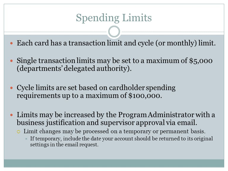 Spending Limits Each card has a transaction limit and cycle (or monthly) limit. Single transaction limits may be set to a maximum of $5,000 (departmen