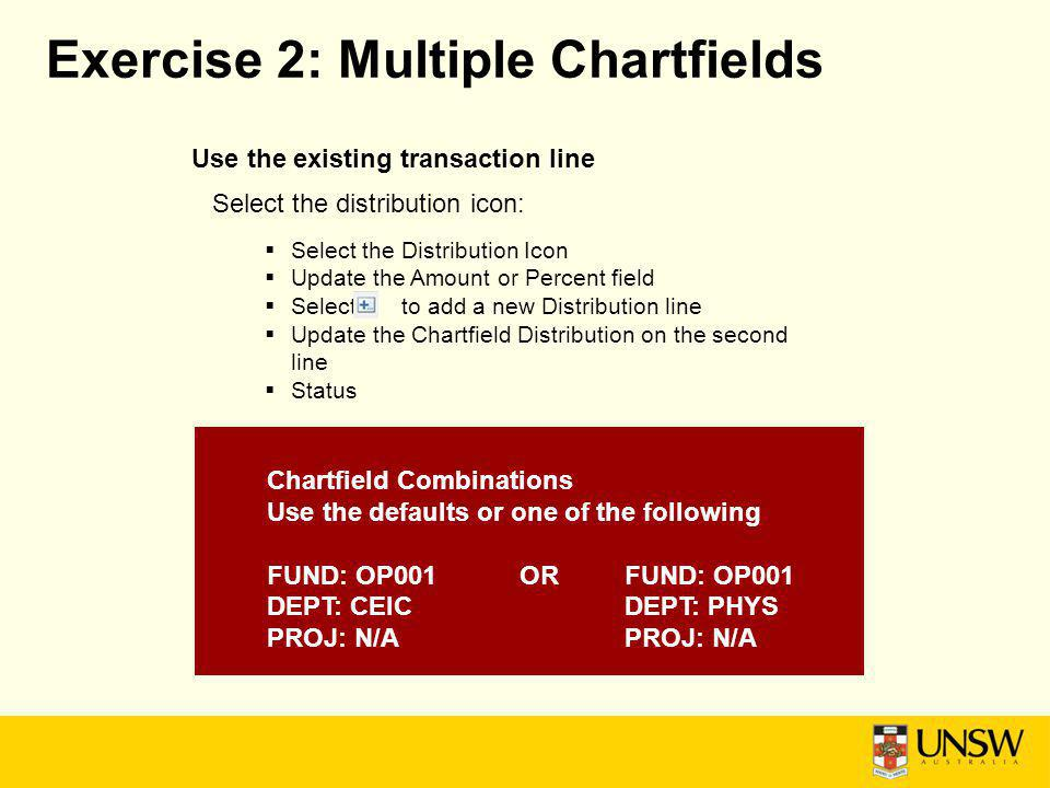 Exercise 2: Multiple Chartfields Use the existing transaction line Select the distribution icon: Select the Distribution Icon Update the Amount or Percent field Select to add a new Distribution line Update the Chartfield Distribution on the second line Status Chartfield Combinations Use the defaults or one of the following FUND: OP001ORFUND: OP001 DEPT: CEICDEPT: PHYSPROJ: N/A