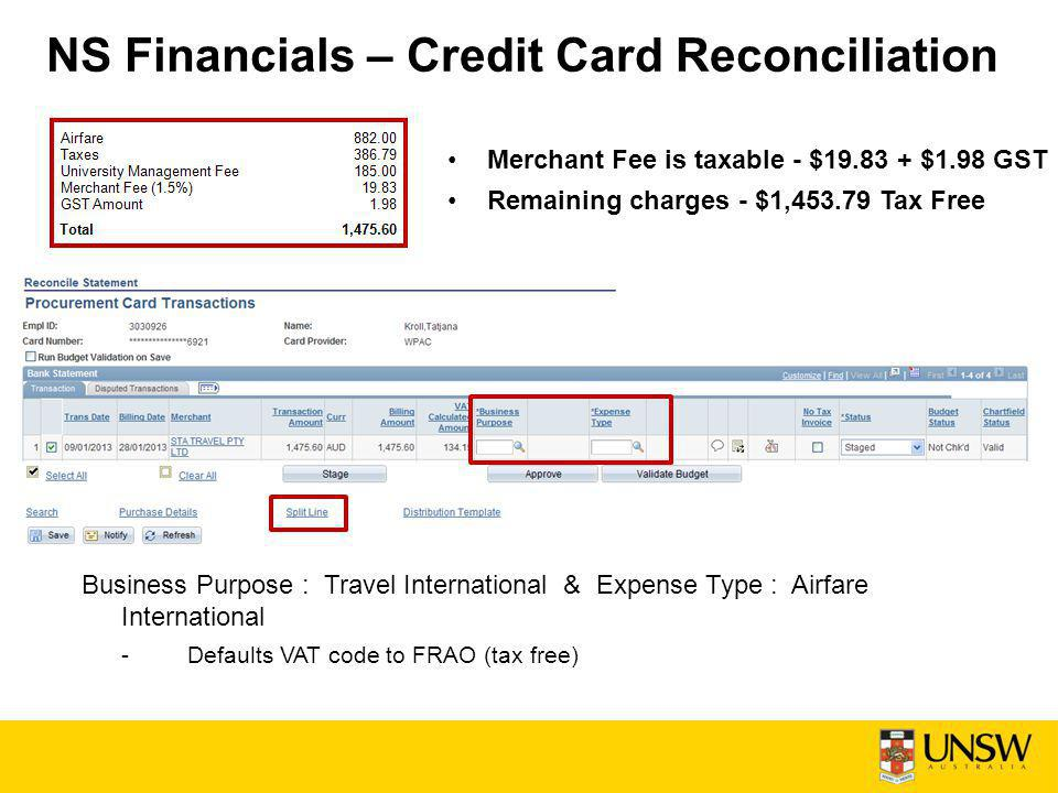 NS Financials – Credit Card Reconciliation Merchant Fee is taxable - $19.83 + $1.98 GST Remaining charges - $1,453.79 Tax Free Business Purpose : Travel International & Expense Type : Airfare International -Defaults VAT code to FRAO (tax free)