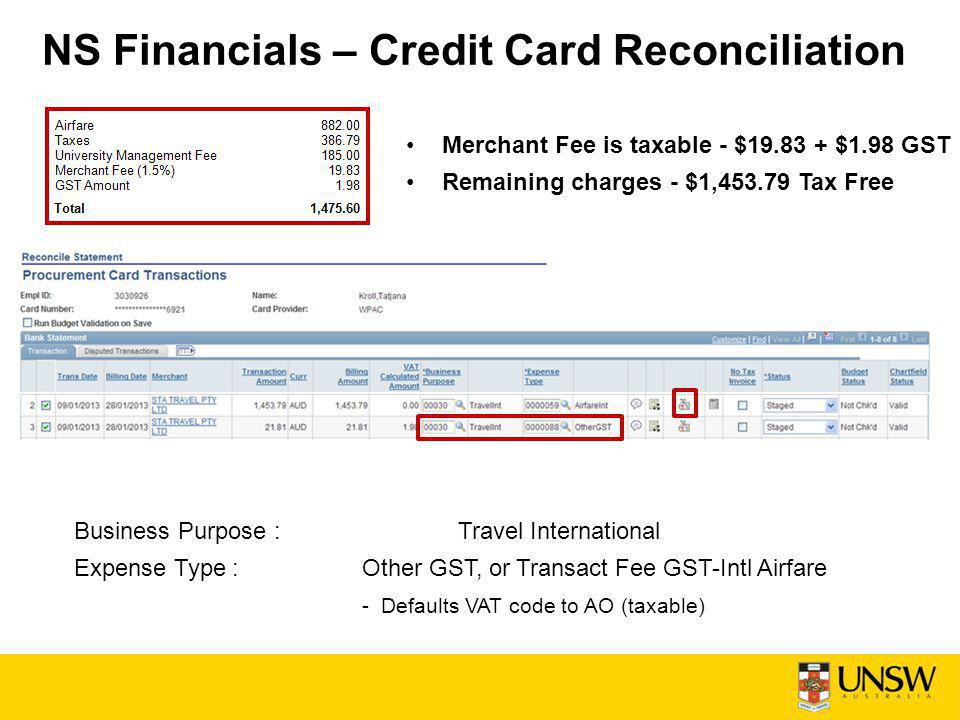 NS Financials – Credit Card Reconciliation Merchant Fee is taxable - $19.83 + $1.98 GST Remaining charges - $1,453.79 Tax Free Business Purpose : Travel International Expense Type : Other GST, or Transact Fee GST-Intl Airfare - Defaults VAT code to AO (taxable)