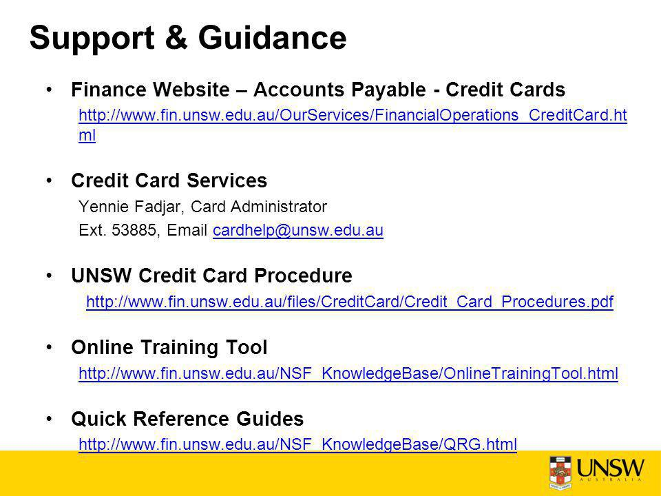 Support & Guidance Finance Website – Accounts Payable - Credit Cards http://www.fin.unsw.edu.au/OurServices/FinancialOperations_CreditCard.ht ml Credit Card Services Yennie Fadjar, Card Administrator Ext.