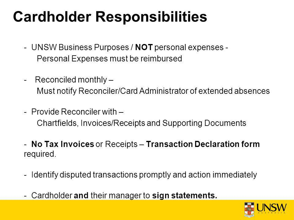 Cardholder Responsibilities - UNSW Business Purposes / NOT personal expenses - Personal Expenses must be reimbursed -Reconciled monthly – Must notify Reconciler/Card Administrator of extended absences - Provide Reconciler with – Chartfields, Invoices/Receipts and Supporting Documents - No Tax Invoices or Receipts – Transaction Declaration form required.