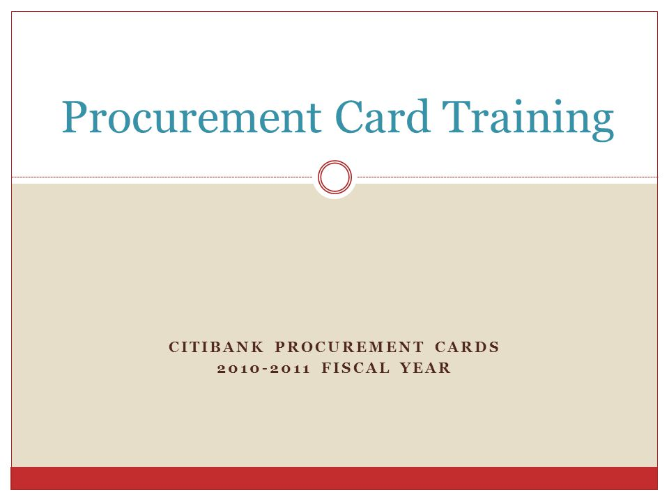 CITIBANK PROCUREMENT CARDS 2010-2011 FISCAL YEAR Procurement Card Training