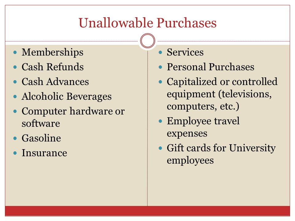 Unallowable Purchases Memberships Cash Refunds Cash Advances Alcoholic Beverages Computer hardware or software Gasoline Insurance Services Personal Purchases Capitalized or controlled equipment (televisions, computers, etc.) Employee travel expenses Gift cards for University employees