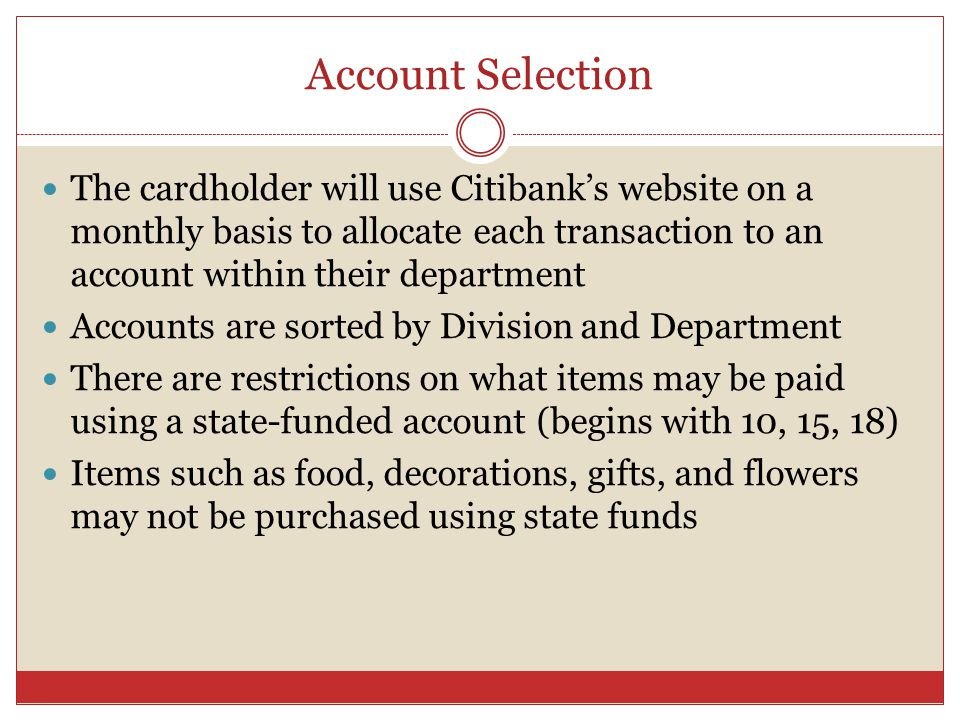 Account Selection The cardholder will use Citibanks website on a monthly basis to allocate each transaction to an account within their department Accounts are sorted by Division and Department There are restrictions on what items may be paid using a state-funded account (begins with 10, 15, 18) Items such as food, decorations, gifts, and flowers may not be purchased using state funds
