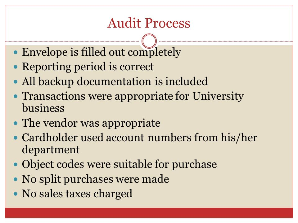 Audit Process Envelope is filled out completely Reporting period is correct All backup documentation is included Transactions were appropriate for University business The vendor was appropriate Cardholder used account numbers from his/her department Object codes were suitable for purchase No split purchases were made No sales taxes charged