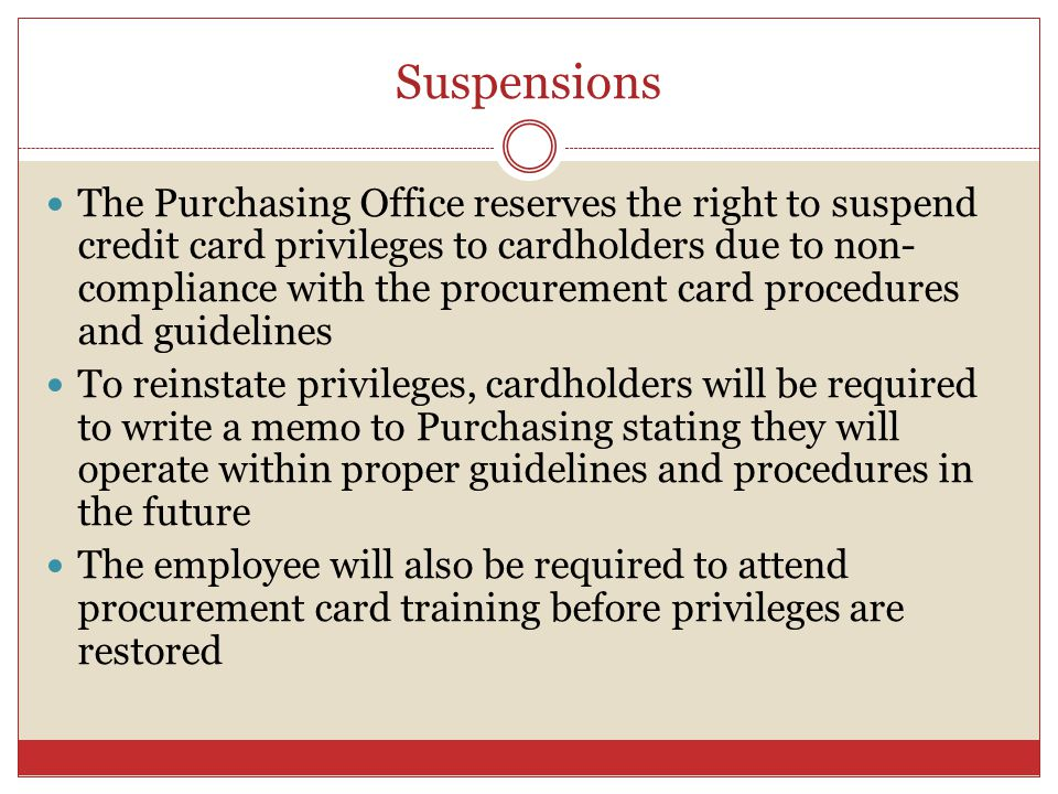 Suspensions The Purchasing Office reserves the right to suspend credit card privileges to cardholders due to non- compliance with the procurement card procedures and guidelines To reinstate privileges, cardholders will be required to write a memo to Purchasing stating they will operate within proper guidelines and procedures in the future The employee will also be required to attend procurement card training before privileges are restored