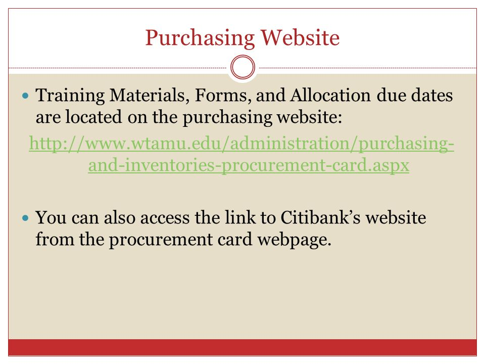 Purchasing Website Training Materials, Forms, and Allocation due dates are located on the purchasing website: http://www.wtamu.edu/administration/purchasing- and-inventories-procurement-card.aspx You can also access the link to Citibanks website from the procurement card webpage.