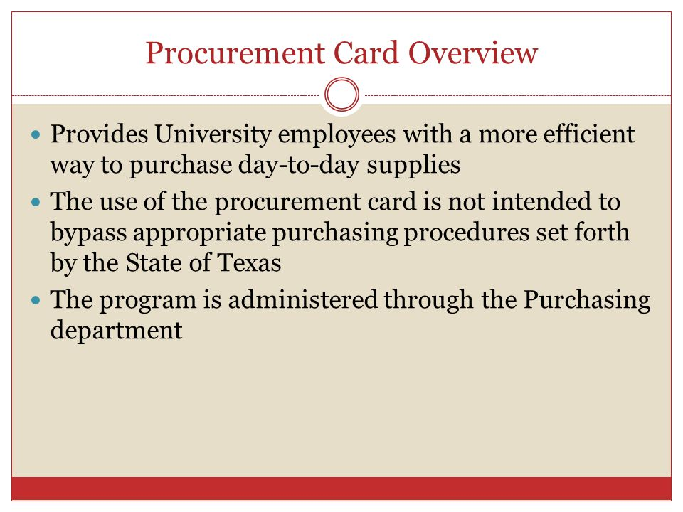 Procurement Card Overview Provides University employees with a more efficient way to purchase day-to-day supplies The use of the procurement card is not intended to bypass appropriate purchasing procedures set forth by the State of Texas The program is administered through the Purchasing department