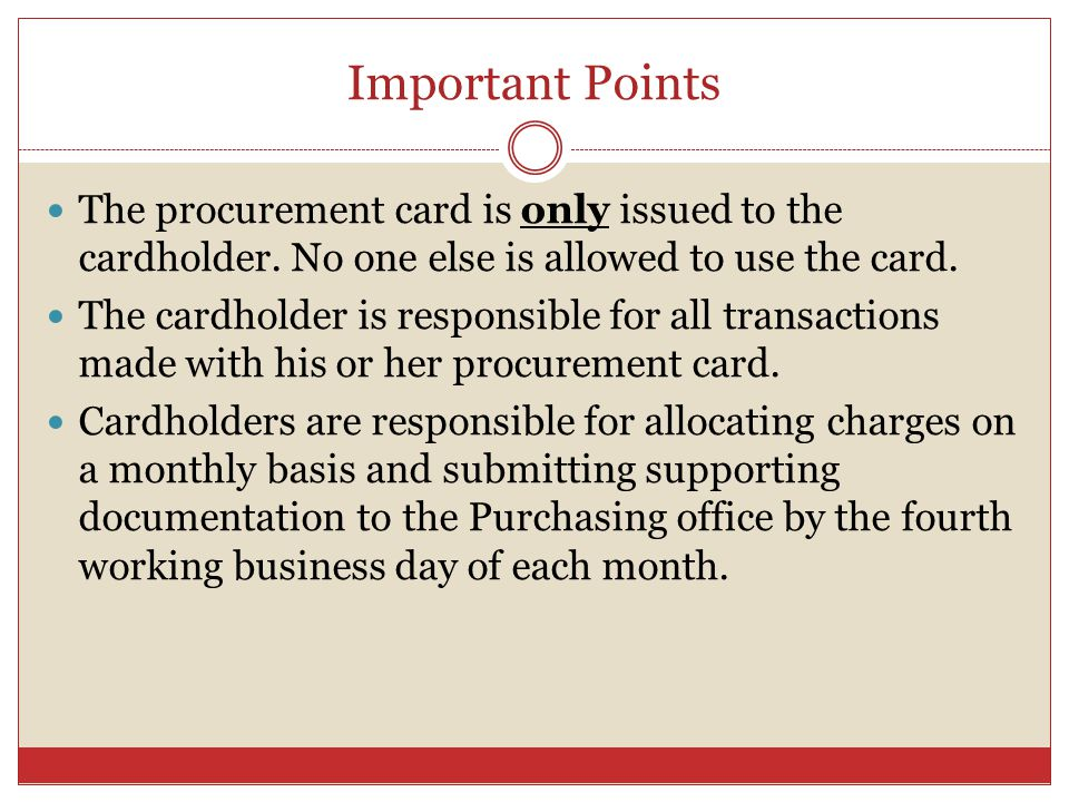 Important Points The procurement card is only issued to the cardholder.