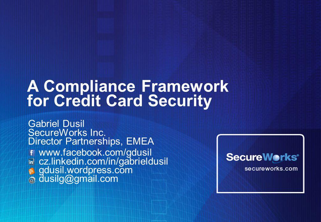 A Compliance Framework for Credit Card Security Gabriel Dusil SecureWorks Inc. Director Partnerships, EMEA www.facebook.com/gdusil cz.linkedin.com/in/