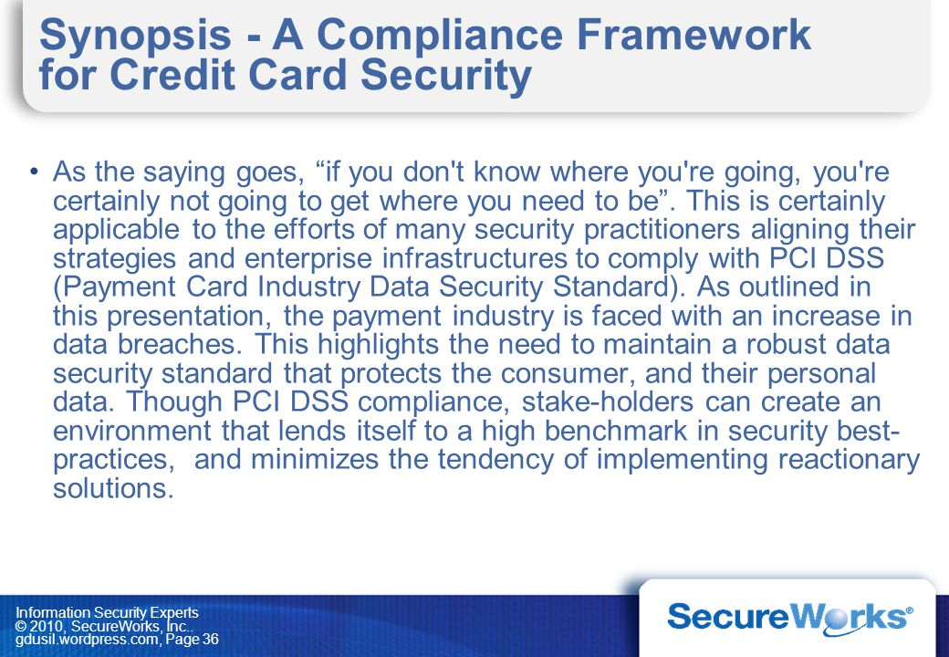 Information Security Experts © 2010, SecureWorks, Inc.. gdusil.wordpress.com, Page 36 Synopsis - A Compliance Framework for Credit Card Security As th