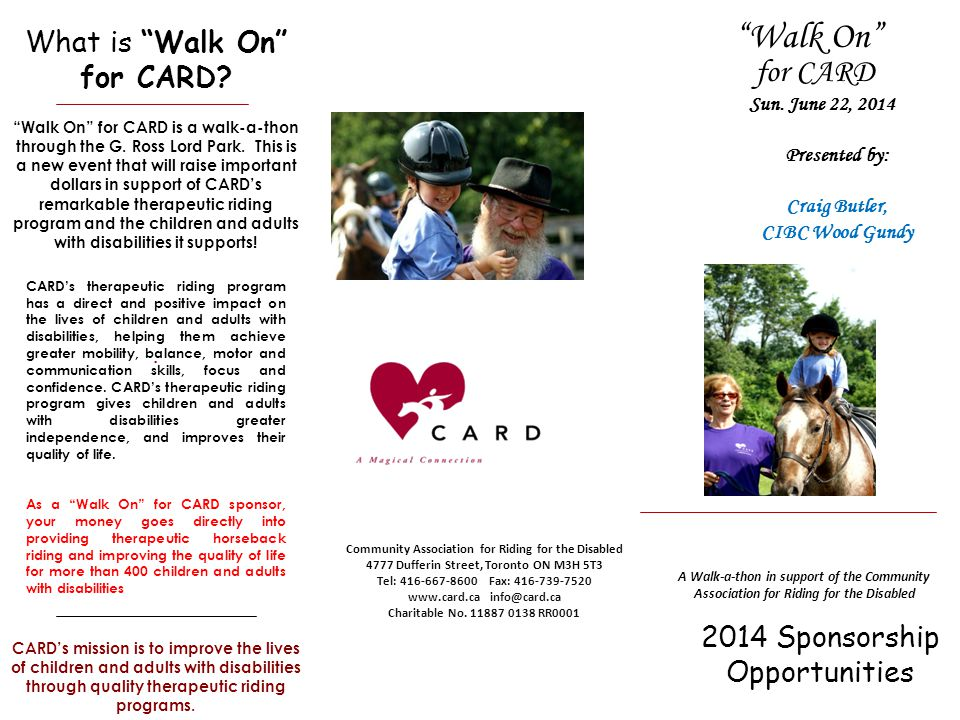 2014 Sponsorship Opportunities Community Association for Riding for the Disabled 4777 Dufferin Street, Toronto ON M3H 5T3 Tel: 416-667-8600 Fax: 416-739-7520 www.card.ca info@card.ca Charitable No.