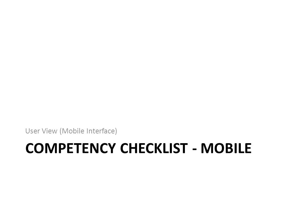COMPETENCY CHECKLIST - MOBILE User View (Mobile Interface)