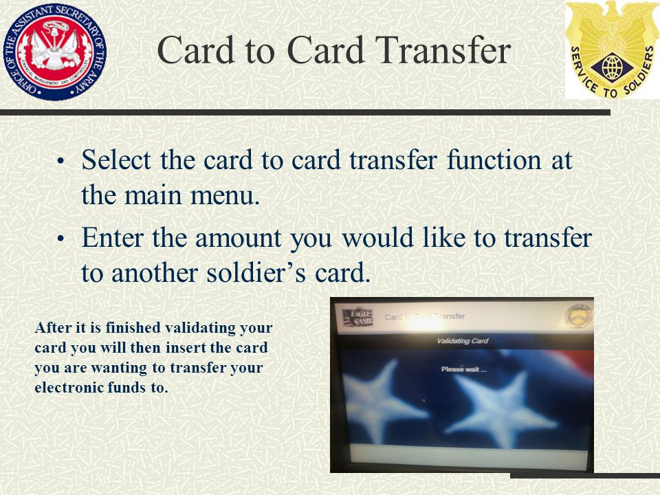 Card to Card Transfer Select the card to card transfer function at the main menu. Enter the amount you would like to transfer to another soldiers card
