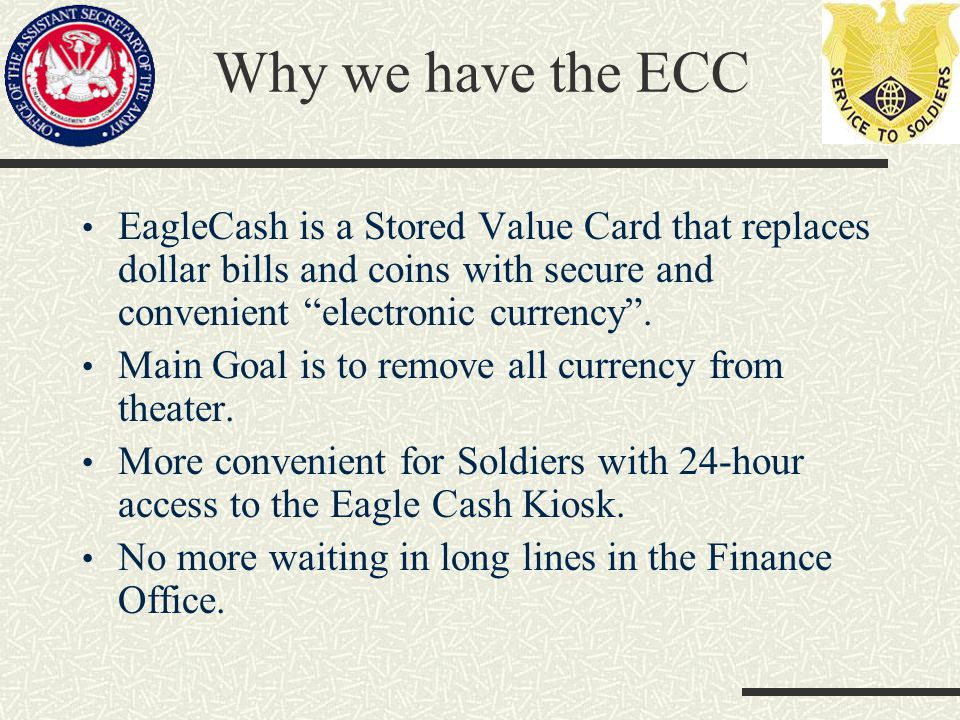 Why we have the ECC EagleCash is a Stored Value Card that replaces dollar bills and coins with secure and convenient electronic currency.