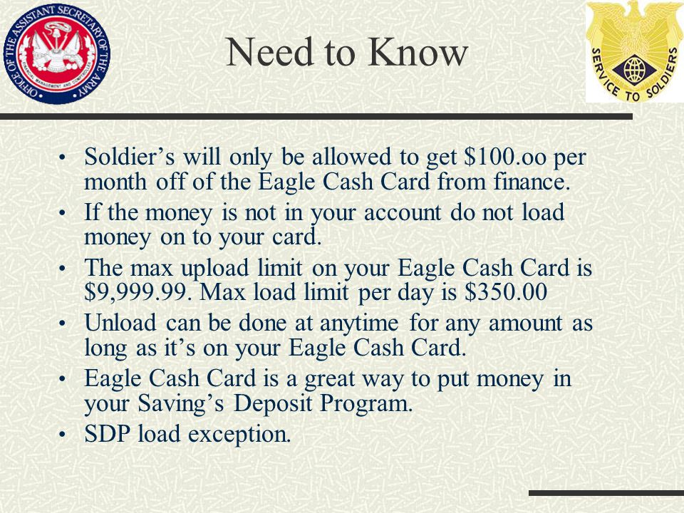 Need to Know Soldiers will only be allowed to get $100.oo per month off of the Eagle Cash Card from finance. If the money is not in your account do no