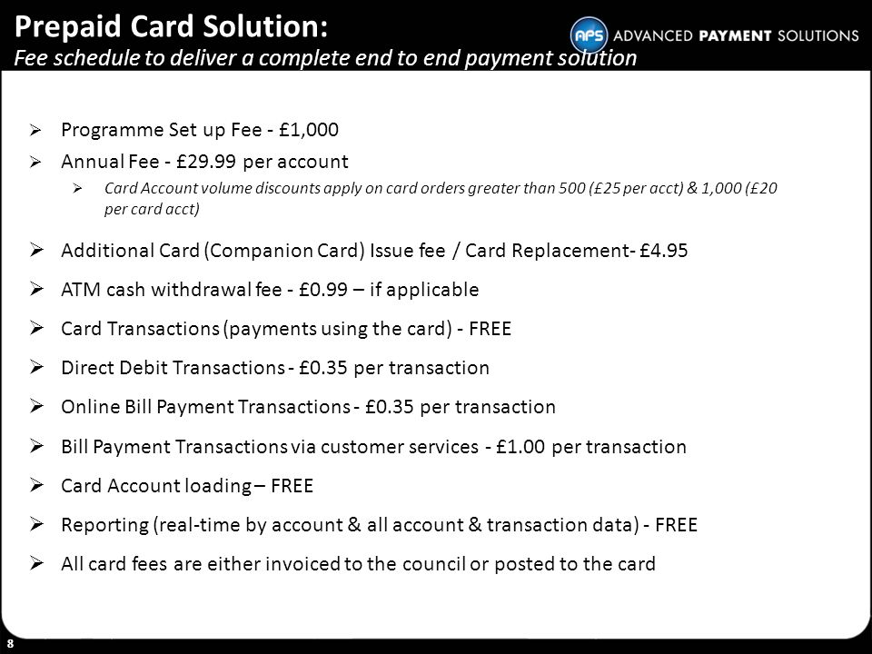 8 Prepaid Card Solution: Fee schedule to deliver a complete end to end payment solution Programme Set up Fee - £1,000 Annual Fee - £29.99 per account
