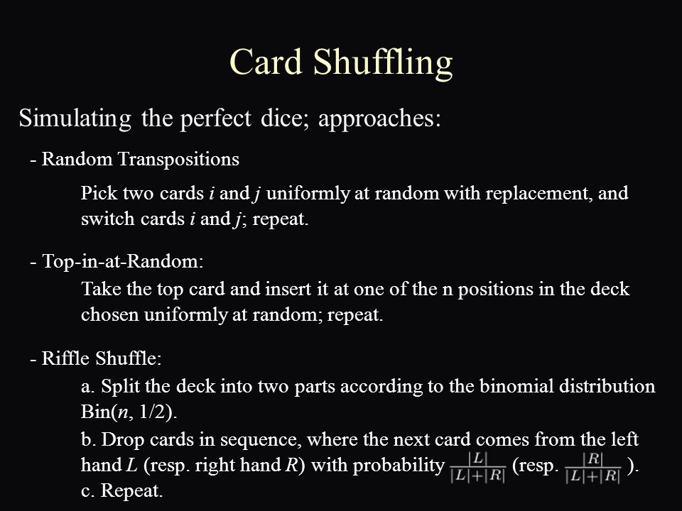 Card Shuffling - Top-in-at-Random: - Riffle Shuffle: - Random Transpositions Pick two cards i and j uniformly at random with replacement, and switch cards i and j; repeat.