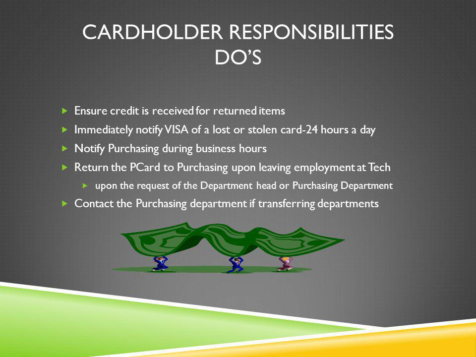 CARDHOLDER RESPONSIBILITIES DOS Ensure credit is received for returned items Immediately notify VISA of a lost or stolen card-24 hours a day Notify Purchasing during business hours Return the PCard to Purchasing upon leaving employment at Tech upon the request of the Department head or Purchasing Department Contact the Purchasing department if transferring departments