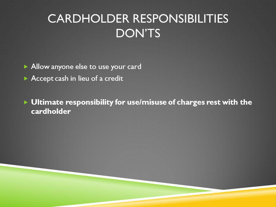 CARDHOLDER RESPONSIBILITIES DONTS Allow anyone else to use your card Accept cash in lieu of a credit Ultimate responsibility for use/misuse of charges rest with the cardholder