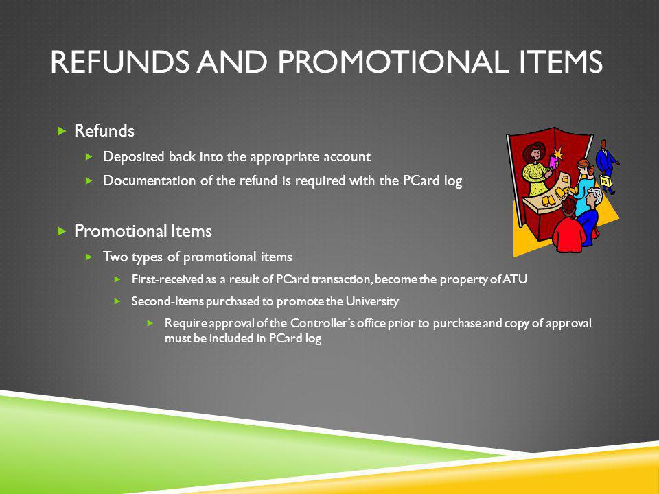 REFUNDS AND PROMOTIONAL ITEMS Refunds Deposited back into the appropriate account Documentation of the refund is required with the PCard log Promotional Items Two types of promotional items First-received as a result of PCard transaction, become the property of ATU Second-Items purchased to promote the University Require approval of the Controllers office prior to purchase and copy of approval must be included in PCard log
