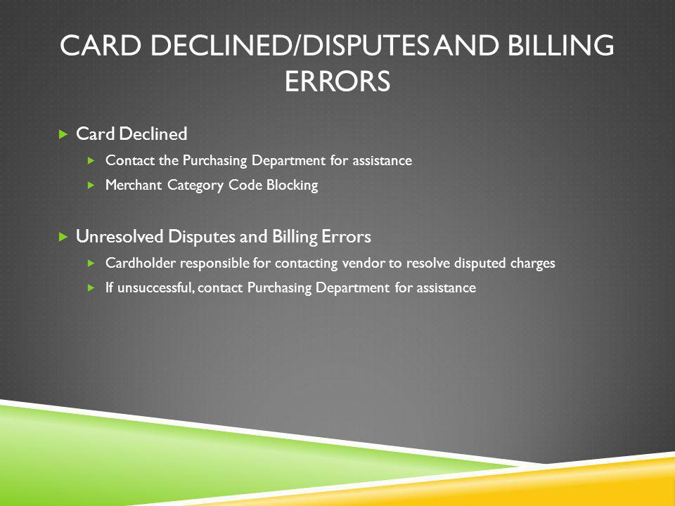 CARD DECLINED/DISPUTES AND BILLING ERRORS Card Declined Contact the Purchasing Department for assistance Merchant Category Code Blocking Unresolved Disputes and Billing Errors Cardholder responsible for contacting vendor to resolve disputed charges If unsuccessful, contact Purchasing Department for assistance