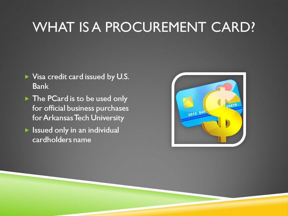 WHAT IS A PROCUREMENT CARD. Visa credit card issued by U.S.