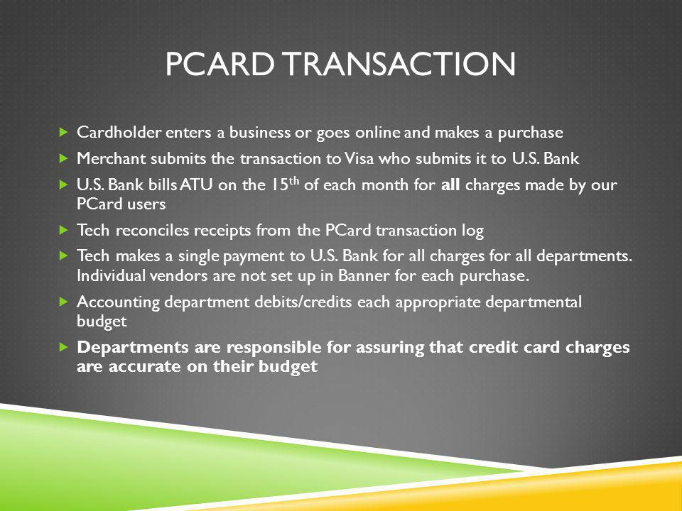 PCARD TRANSACTION Cardholder enters a business or goes online and makes a purchase Merchant submits the transaction to Visa who submits it to U.S.