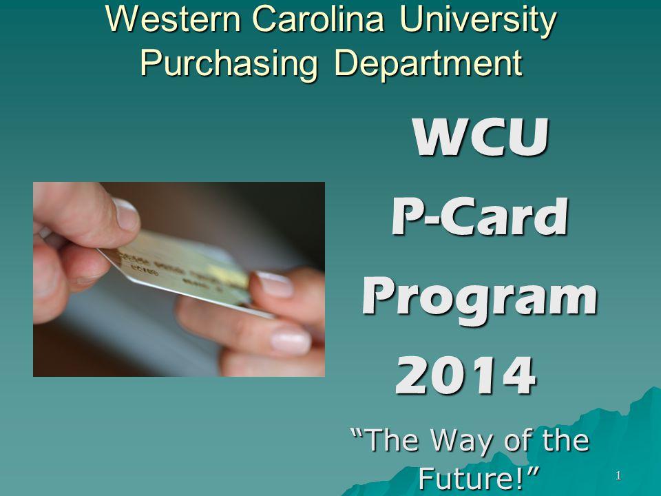 1 Western Carolina University Purchasing Department WCU WCU P-Card P-Card Program Program2014 The Way of the Future! The Way of the Future!