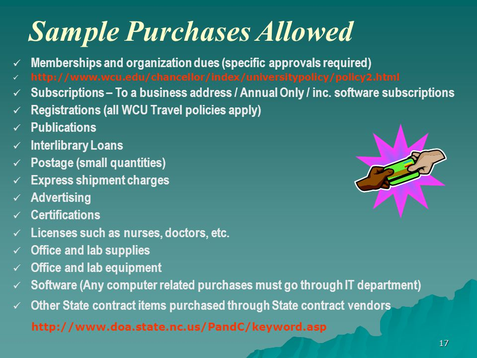 17 Sample Purchases Allowed Memberships and organization dues (specific approvals required) http://www.wcu.edu/chancellor/index/universitypolicy/policy2.html Subscriptions – To a business address / Annual Only / inc.