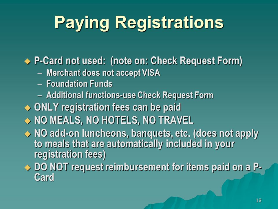 18 Paying Registrations P-Card not used: (note on: Check Request Form) P-Card not used: (note on: Check Request Form) – Merchant does not accept VISA – Foundation Funds – Additional functions-use Check Request Form ONLY registration fees can be paid ONLY registration fees can be paid NO MEALS, NO HOTELS, NO TRAVEL NO MEALS, NO HOTELS, NO TRAVEL NO add-on luncheons, banquets, etc.