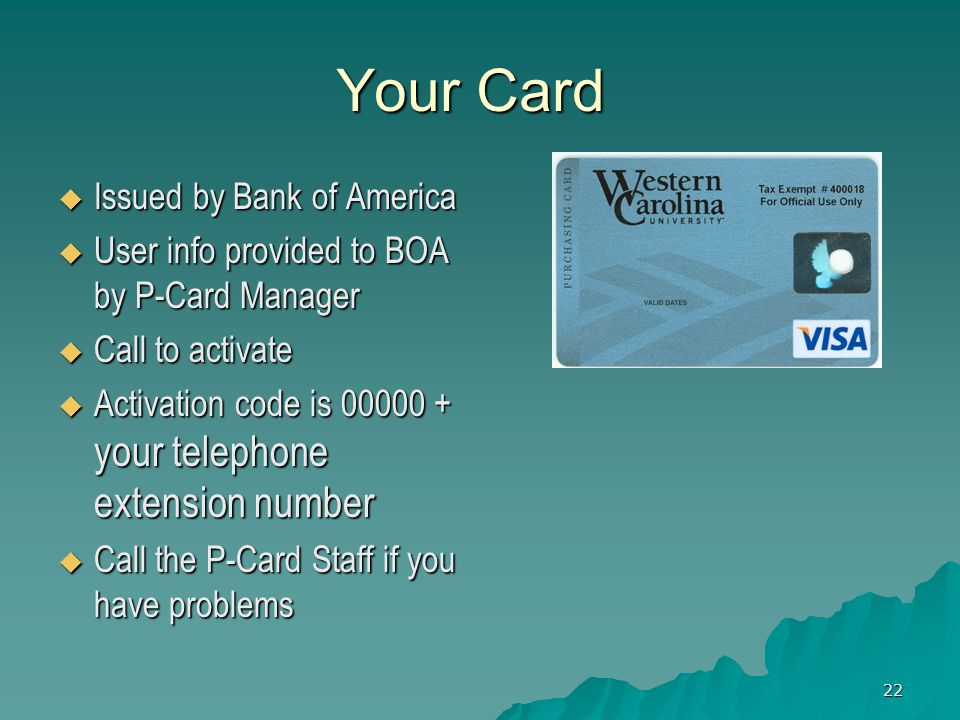 22 Your Card Issued by Bank of America Issued by Bank of America User info provided to BOA by P-Card Manager User info provided to BOA by P-Card Manager Call to activate Call to activate Activation code is 00000 + your telephone extension number Activation code is 00000 + your telephone extension number Call the P-Card Staff if you have problems Call the P-Card Staff if you have problems