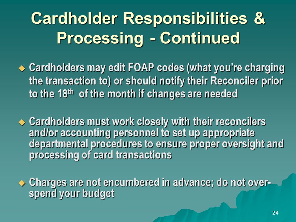 24 Cardholder Responsibilities & Processing - Continued Cardholders may edit FOAP codes (what youre charging the transaction to) or should notify their Reconciler prior to the 18 th of the month if changes are needed Cardholders may edit FOAP codes (what youre charging the transaction to) or should notify their Reconciler prior to the 18 th of the month if changes are needed Cardholders must work closely with their reconcilers and/or accounting personnel to set up appropriate departmental procedures to ensure proper oversight and processing of card transactions Cardholders must work closely with their reconcilers and/or accounting personnel to set up appropriate departmental procedures to ensure proper oversight and processing of card transactions Charges are not encumbered in advance; do not over- spend your budget Charges are not encumbered in advance; do not over- spend your budget