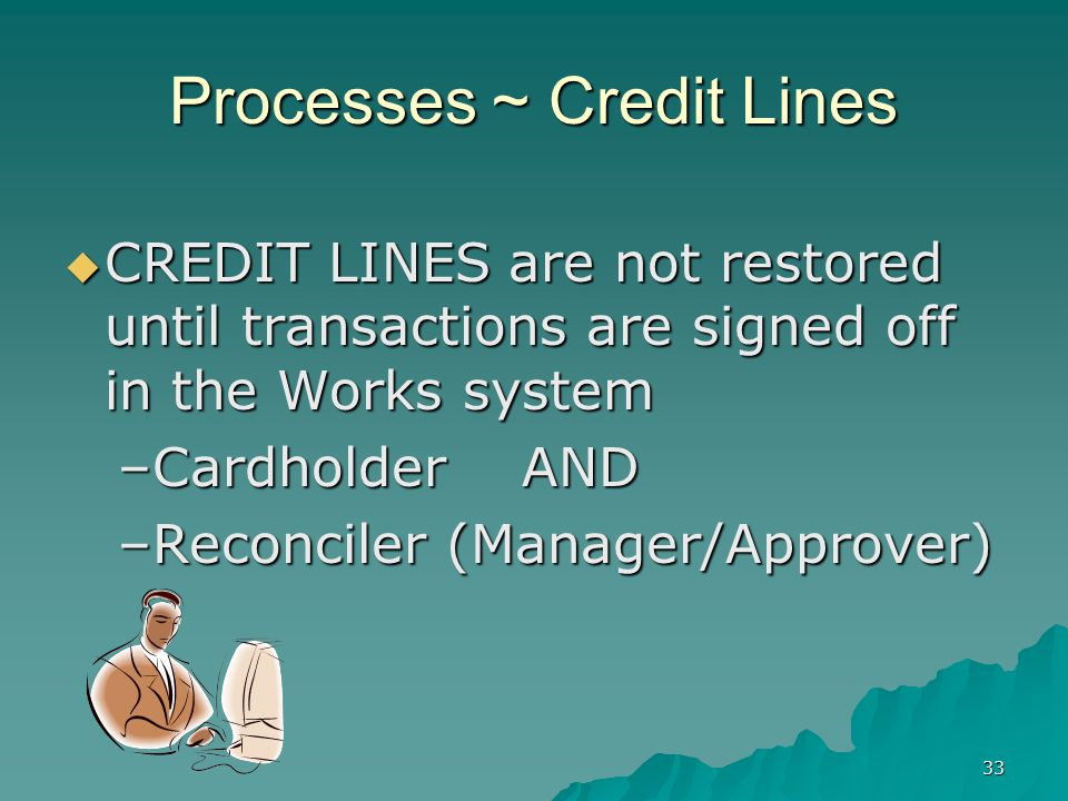 33 Processes ~ Credit Lines CREDIT LINES are not restored until transactions are signed off in the Works system CREDIT LINES are not restored until transactions are signed off in the Works system –Cardholder AND –Reconciler (Manager/Approver)