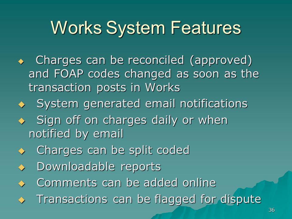 36 Works System Features Charges can be reconciled (approved) and FOAP codes changed as soon as the transaction posts in Works Charges can be reconciled (approved) and FOAP codes changed as soon as the transaction posts in Works System generated email notifications System generated email notifications Sign off on charges daily or when notified by email Sign off on charges daily or when notified by email Charges can be split coded Charges can be split coded Downloadable reports Downloadable reports Comments can be added online Comments can be added online Transactions can be flagged for dispute Transactions can be flagged for dispute