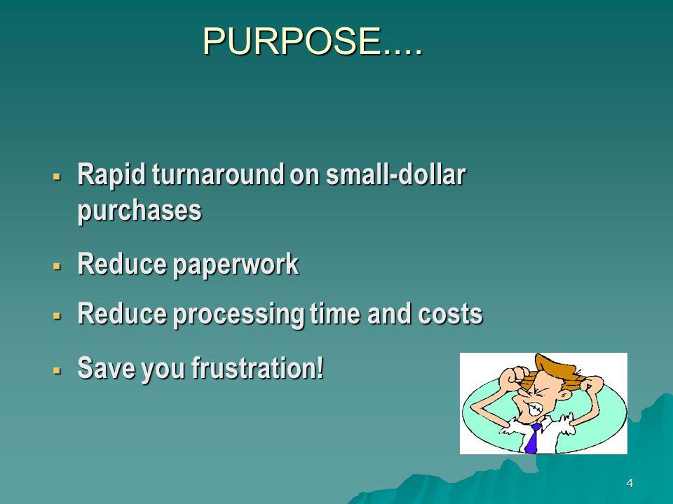 4 PURPOSE.... Rapid turnaround on small-dollar purchases Rapid turnaround on small-dollar purchases Reduce paperwork Reduce paperwork Reduce processin