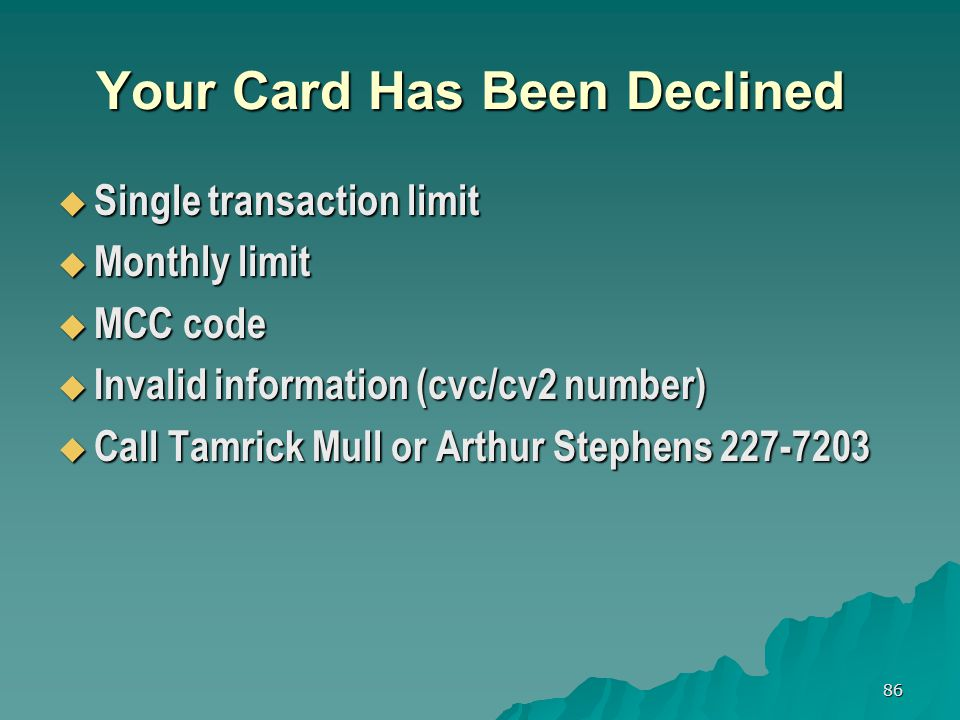 86 Your Card Has Been Declined Single transaction limit Single transaction limit Monthly limit Monthly limit MCC code MCC code Invalid information (cvc/cv2 number) Invalid information (cvc/cv2 number) Call Tamrick Mull or Arthur Stephens 227-7203 Call Tamrick Mull or Arthur Stephens 227-7203
