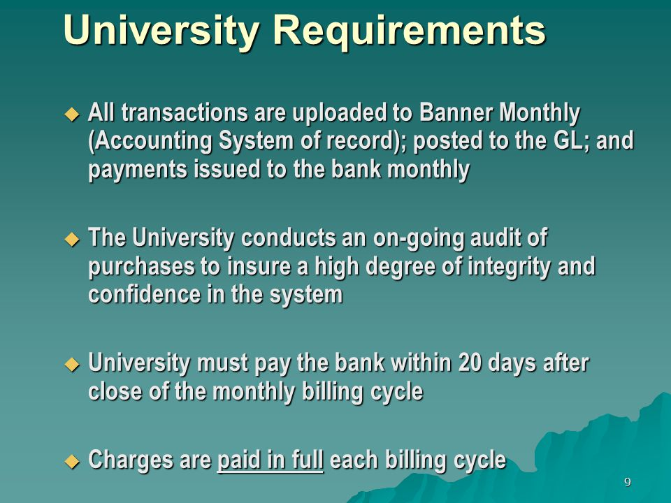 9 University Requirements University Requirements All transactions are uploaded to Banner Monthly (Accounting System of record); posted to the GL; and payments issued to the bank monthly All transactions are uploaded to Banner Monthly (Accounting System of record); posted to the GL; and payments issued to the bank monthly The University conducts an on-going audit of purchases to insure a high degree of integrity and confidence in the system The University conducts an on-going audit of purchases to insure a high degree of integrity and confidence in the system University must pay the bank within 20 days after close of the monthly billing cycle University must pay the bank within 20 days after close of the monthly billing cycle Charges are paid in full each billing cycle Charges are paid in full each billing cycle