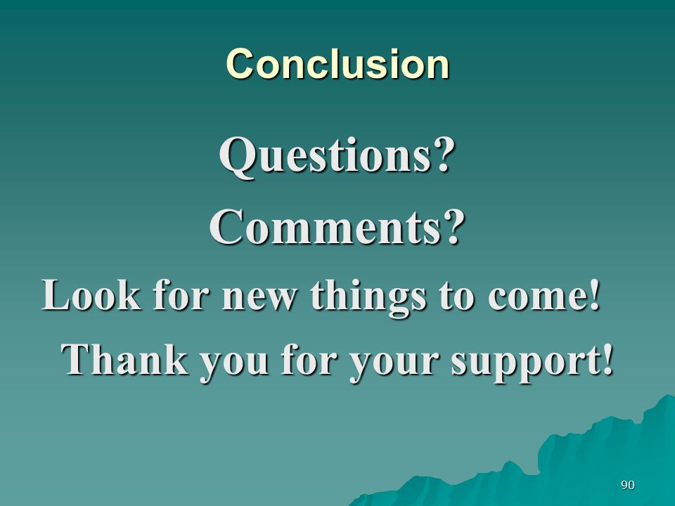 90 Conclusion Questions Comments Look for new things to come! Thank you for your support!