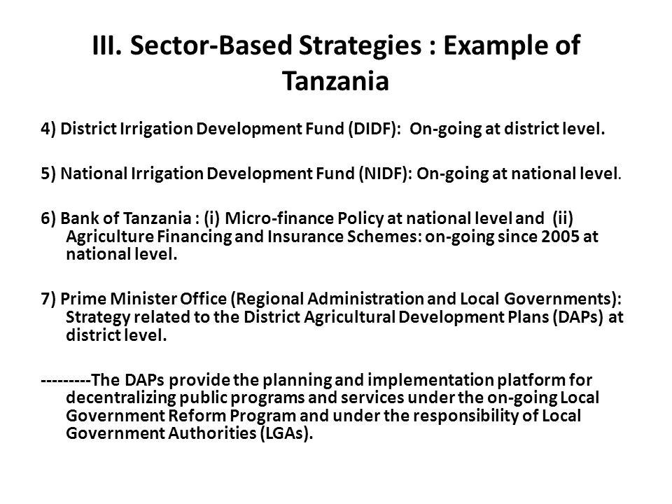 III. Sector-Based Strategies : Example of Tanzania 4) District Irrigation Development Fund (DIDF): On-going at district level. 5) National Irrigation