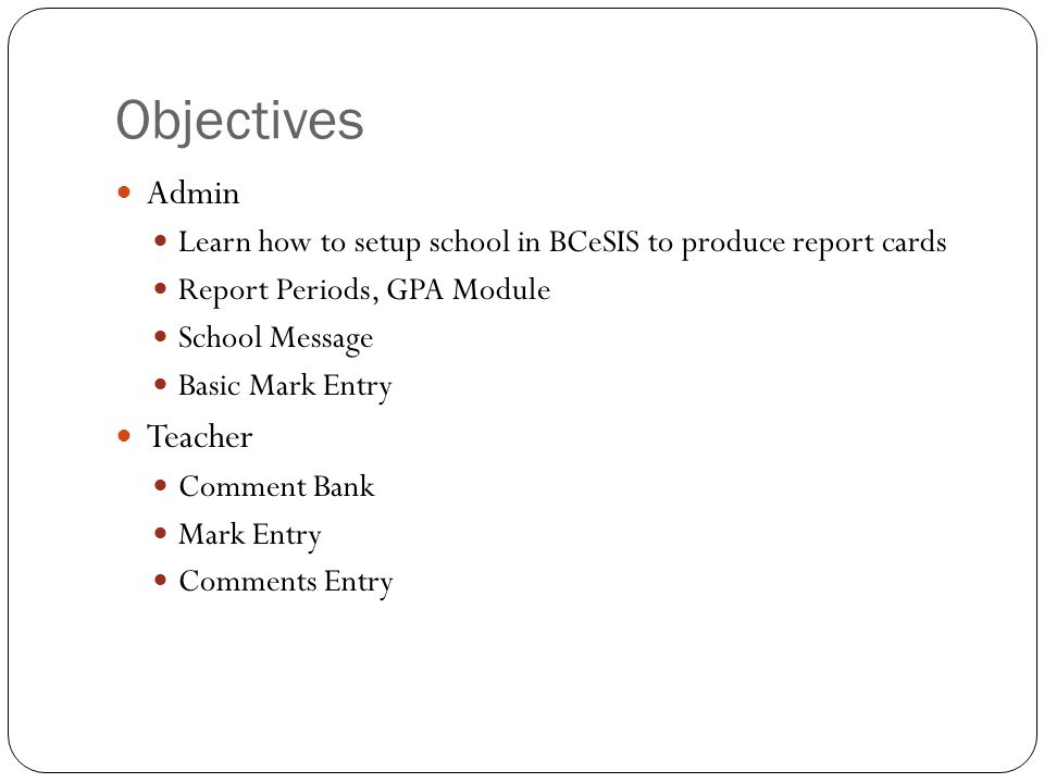 Objectives Admin Learn how to setup school in BCeSIS to produce report cards Report Periods, GPA Module School Message Basic Mark Entry Teacher Commen