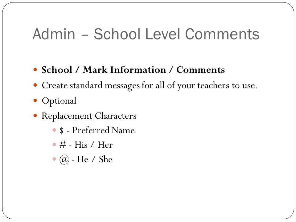 Admin – School Level Comments School / Mark Information / Comments Create standard messages for all of your teachers to use. Optional Replacement Char