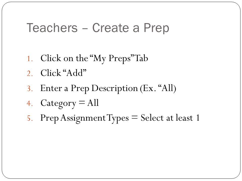 Teachers – Create a Prep 1. Click on the My Preps Tab 2. Click Add 3. Enter a Prep Description (Ex. All) 4. Category = All 5. Prep Assignment Types =